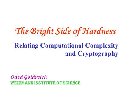 The Bright Side of Hardness Relating Computational Complexity and Cryptography Oded Goldreich Weizmann Institute of Science.