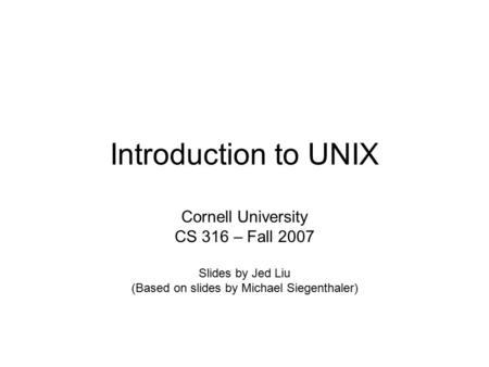 Introduction to UNIX Cornell University CS 316 – Fall 2007 Slides by Jed Liu (Based on slides by Michael Siegenthaler)