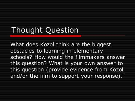 Thought Question What does Kozol think are the biggest obstacles to learning in elementary schools? How would the filmmakers answer this question? What.