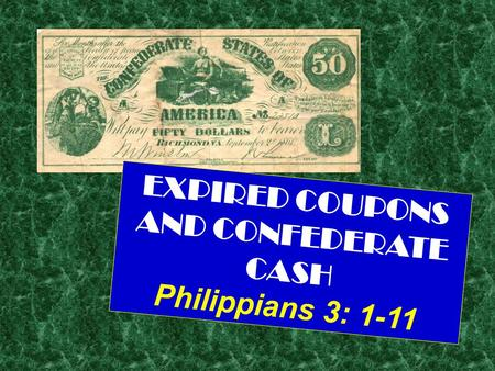 EXPIRED COUPONS AND CONFEDERATE CASH Philippians 3: 1-11.