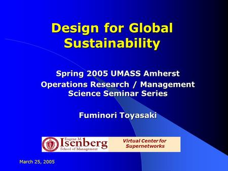 March 25, 2005 Design for Global Sustainability Spring 2005 UMASS Amherst Operations Research / Management Science Seminar Series Fuminori Toyasaki Virtual.