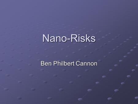 Nano-Risks Ben Philbert Cannon. Why the concern? Initial contact Interesting aspects Future plans