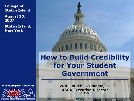 "Www.asgaonline.com College of Staten Island August 25, 2007 Staten Island, New York How to Build Credibility for Your Student Government W.H. ""Butch"" Oxendine,"