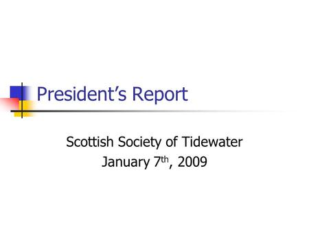 President's Report Scottish Society of Tidewater January 7 th, 2009.
