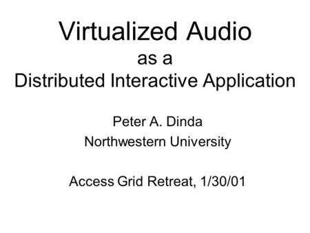 Virtualized Audio as a Distributed Interactive Application Peter A. Dinda Northwestern University Access Grid Retreat, 1/30/01.