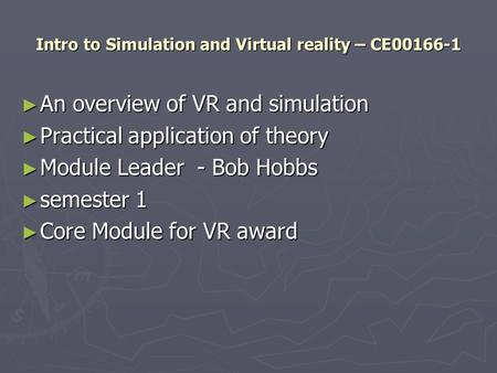 Intro to Simulation and Virtual reality – CE00166-1 ► An overview of VR and simulation ► Practical application of theory ► Module Leader - Bob Hobbs ►