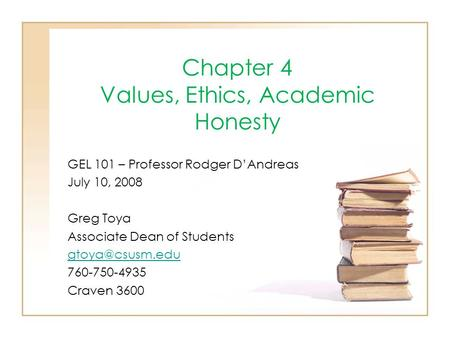 Chapter 4 Values, Ethics, Academic Honesty GEL 101 – Professor Rodger D'Andreas July 10, 2008 Greg Toya Associate Dean of Students 760-750-4935.