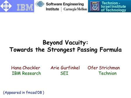 Beyond Vacuity: Towards the Strongest Passing Formula Hana ChocklerArie Gurfinkel Ofer Strichman Technion - Israel Institute of Technology IBM Research.