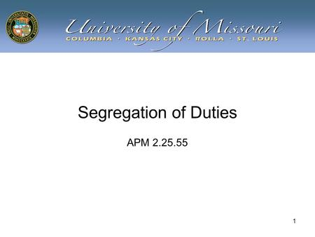 1 Segregation of Duties APM 2.25.55. 2 Learning Objectives Attain an understanding of: –Concept of Segregation of Duties –How the concept is applied at.