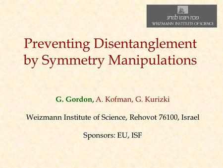 Preventing Disentanglement by Symmetry Manipulations G. Gordon, A. Kofman, G. Kurizki Weizmann Institute of Science, Rehovot 76100, Israel Sponsors: EU,