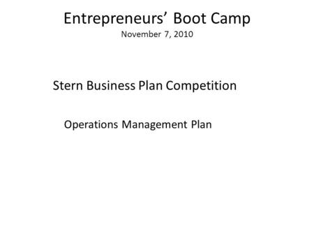 Entrepreneurs' Boot Camp November 7, 2010 Stern Business Plan Competition Operations Management Plan.