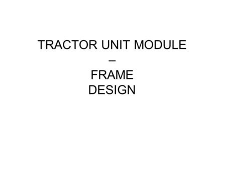 TRACTOR UNIT MODULE – FRAME DESIGN. Aim Support front wheels and tracks Support Ground Processing Tool and vegetation cutting tool Allow remote control.