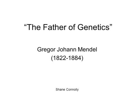 """The Father of Genetics"" Gregor Johann Mendel (1822-1884) Shane Connolly."