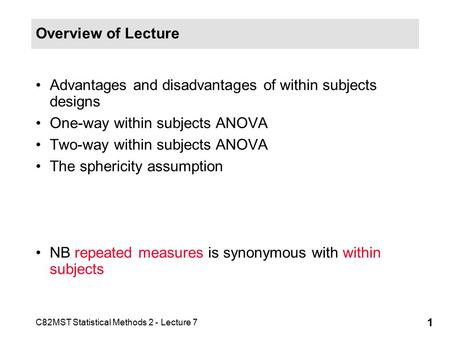C82MST Statistical Methods 2 - Lecture 7 1 Overview of Lecture Advantages and disadvantages of within subjects designs One-way within subjects ANOVA Two-way.