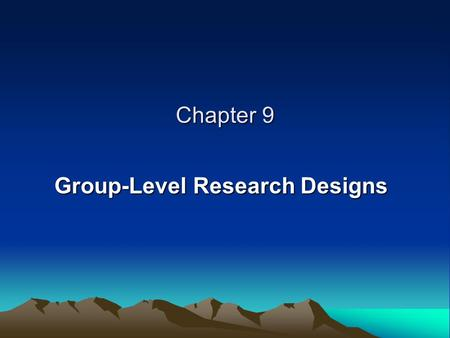"Chapter 9 Group-Level Research Designs. CHARACTERISTICS OF ""IDEAL"" EXPERIMENTS Controlling the Time Order of Variables Manipulating the Independent Variable."