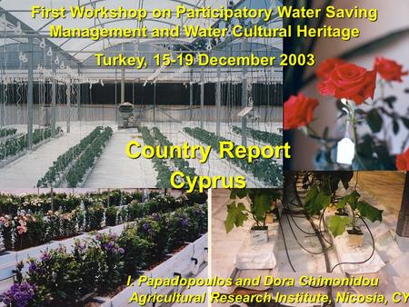 First Workshop on Participatory Water Saving Management and Water Cultural Heritage Turkey, 15-19 December 2003 I. Papadopoulos and Dora Chimonidou Agricultural.