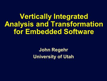 Vertically Integrated Analysis and Transformation for Embedded Software John Regehr University of Utah.