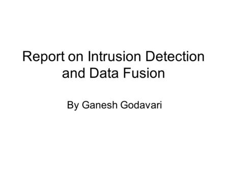 Report on Intrusion Detection and Data Fusion By Ganesh Godavari.