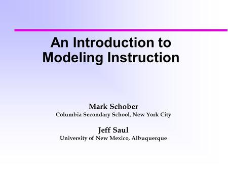 An Introduction to Modeling Instruction Mark Schober Columbia Secondary School, New York City Jeff Saul University of New Mexico, Albuquerque.