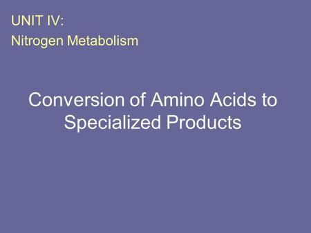 Conversion of Amino Acids to Specialized Products UNIT IV: Nitrogen Metabolism.
