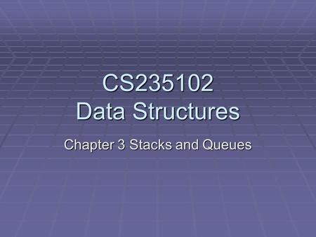 CS235102 Data Structures Chapter 3 Stacks and Queues.