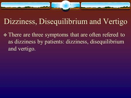 Dizziness, Disequilibrium and Vertigo  There are three symptoms that are often refered to as dizziness by patients: dizziness, disequilibrium and vertigo.