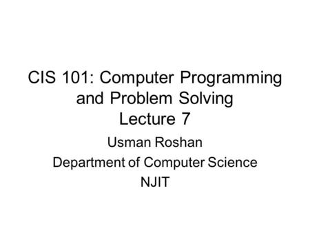 CIS 101: Computer Programming and Problem Solving Lecture 7 Usman Roshan Department of Computer Science NJIT.