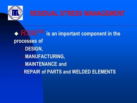  RSM TM is an important component in the processes of  DESIGN,  MANUFACTURING,  MAINTENANCE and  REPAIR of PARTS and WELDED ELEMENTS RESIDUAL STRESS.