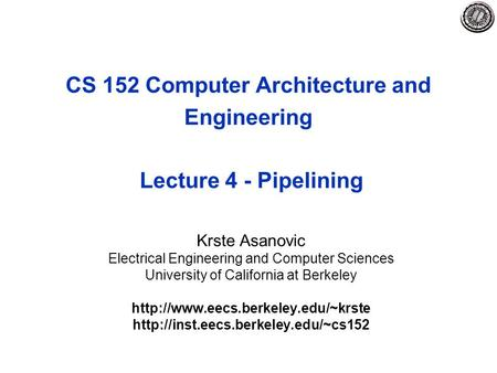 CS 152 Computer Architecture and Engineering Lecture 4 - Pipelining Krste Asanovic Electrical Engineering and Computer Sciences University of California.