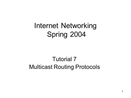 1 Internet Networking Spring 2004 Tutorial 7 Multicast Routing Protocols.