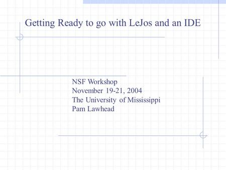 Getting Ready to go with LeJos and an IDE NSF Workshop November 19-21, 2004 The University of Mississippi Pam Lawhead.