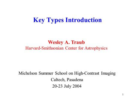 1 Key Types Introduction Michelson Summer School on High-Contrast Imaging Caltech, Pasadena 20-23 July 2004 Wesley A. Traub Harvard-Smithsonian Center.