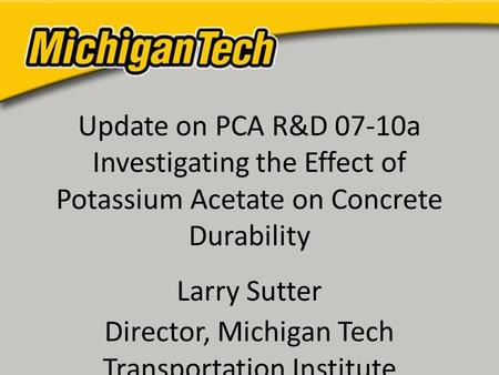 Update on PCA R&D 07-10a Investigating the Effect of Potassium Acetate on Concrete Durability Larry Sutter Director, Michigan Tech Transportation Institute.