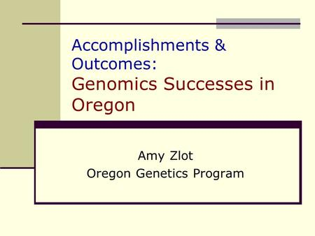 Accomplishments & Outcomes: Genomics Successes in Oregon Amy Zlot Oregon Genetics Program.