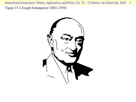 International Economics: Theory, Application, and Policy, Ch. 15;  Charles van Marrewijk, 2006 1 Figure 15.1 Joseph Schumpeter (1883–1950)