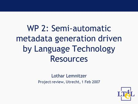 WP 2: Semi-automatic metadata generation driven by Language Technology Resources Lothar Lemnitzer Project review, Utrecht, 1 Feb 2007.