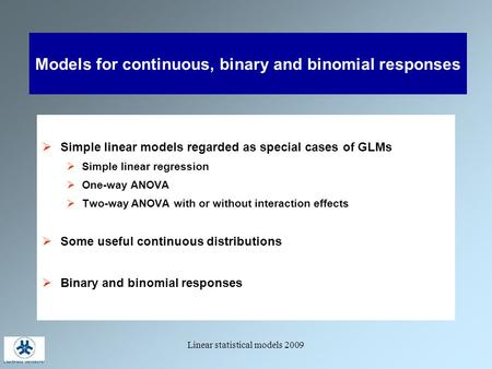 Linear statistical models 2009 Models for continuous, binary and binomial responses  Simple linear models regarded as special cases of GLMs  Simple linear.