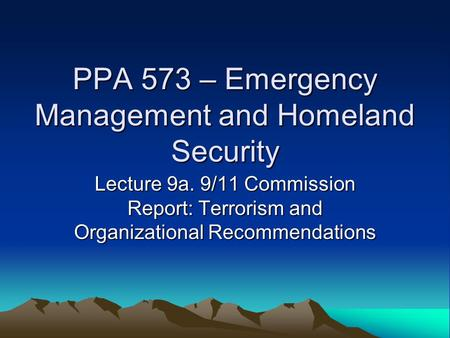 PPA 573 – Emergency Management and Homeland Security Lecture 9a. 9/11 Commission Report: Terrorism and Organizational Recommendations.