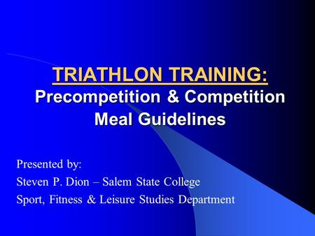 TRIATHLON TRAINING: Precompetition & Competition Meal Guidelines Presented by: Steven P. Dion – Salem State College Sport, Fitness & Leisure Studies Department.