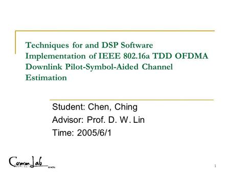 2004/12/231 Techniques for and DSP Software Implementation of IEEE 802.16a TDD OFDMA Downlink Pilot-Symbol-Aided Channel Estimation Student: Chen, Ching.