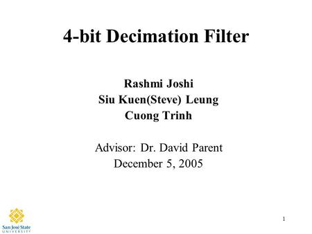 1 4-bit Decimation Filter Rashmi Joshi Siu Kuen(Steve) Leung Cuong Trinh Advisor: Dr. David Parent December 5, 2005.