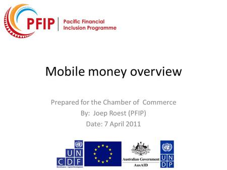 Mobile money overview Prepared for the Chamber of Commerce By: Joep Roest (PFIP) Date: 7 April 2011.