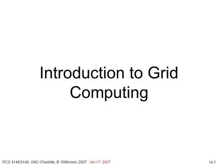1a.1 Introduction to Grid Computing ITCS 4146/5146, UNC-Charlotte, B. Wilkinson, 2007 Jan 17, 2007.