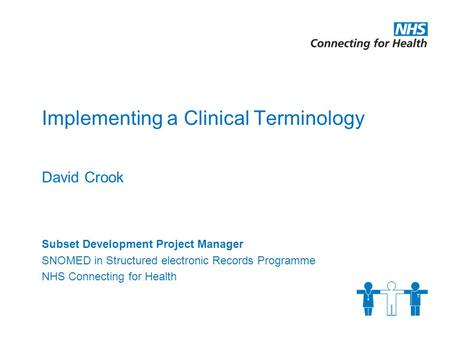 Implementing a Clinical Terminology David Crook Subset Development Project Manager SNOMED in Structured electronic Records Programme NHS Connecting for.