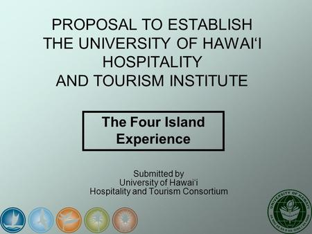 PROPOSAL TO ESTABLISH THE UNIVERSITY OF HAWAI'I HOSPITALITY AND TOURISM INSTITUTE Submitted by University of Hawai'i Hospitality and Tourism Consortium.