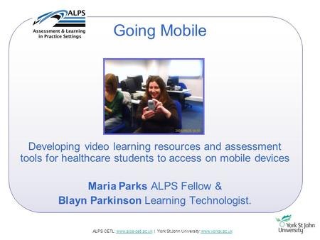 ALPS CETL: www.alps-cetl.ac.uk | York St John University: www.yorksj.ac.ukwww.alps-cetl.ac.ukwww.yorksj.ac.uk Going Mobile Developing video learning resources.