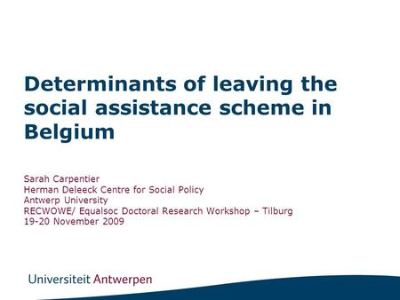 Determinants of leaving the social assistance scheme in Belgium Sarah Carpentier Herman Deleeck Centre for Social Policy Antwerp University RECWOWE/ Equalsoc.