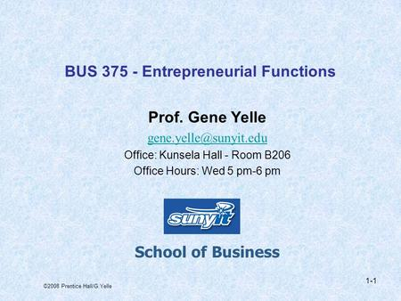 ©2008 Prentice Hall/G.Yelle 1-1 BUS 375 - Entrepreneurial Functions Prof. Gene Yelle Office: Kunsela Hall - Room B206 Office Hours: