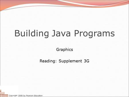 Copyright 2008 by Pearson Education Building Java Programs Graphics Reading: Supplement 3G.