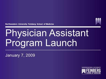 Northwestern University Feinberg School of Medicine Physician Assistant Program Launch January 7, 2009.